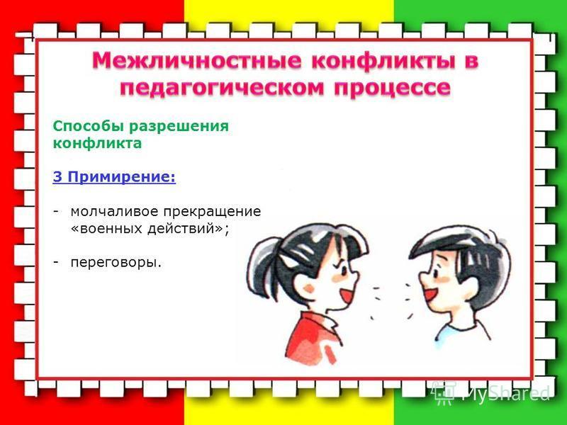 Способы разрешения конфликта 3 Примирение: -молчаливое прекращение «военных действий»; -переговоры.