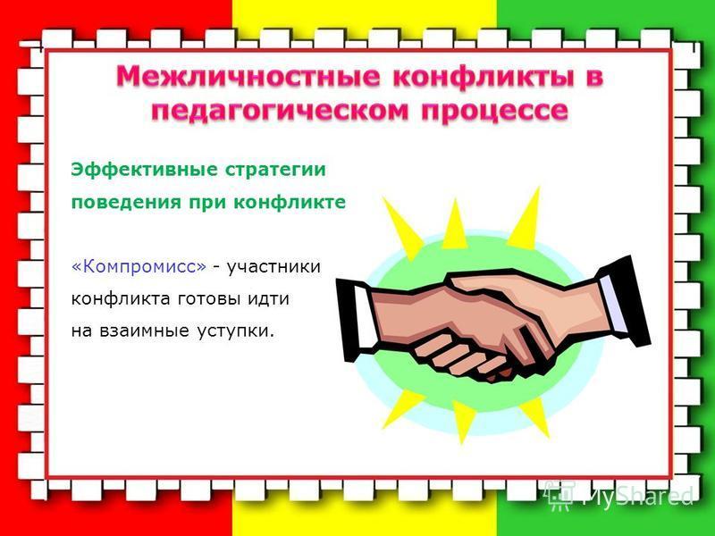 Эффективные стратегии поведения при конфликте «Компромисс» - участники конфликта готовы идти на взаимные уступки.