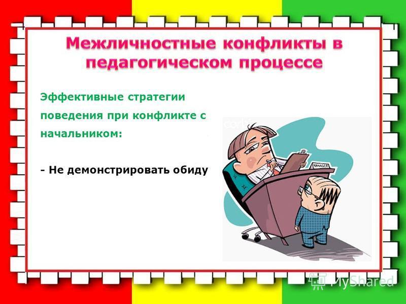 Эффективные стратегии поведения при конфликте с начальником: - Не демонстрировать обиду