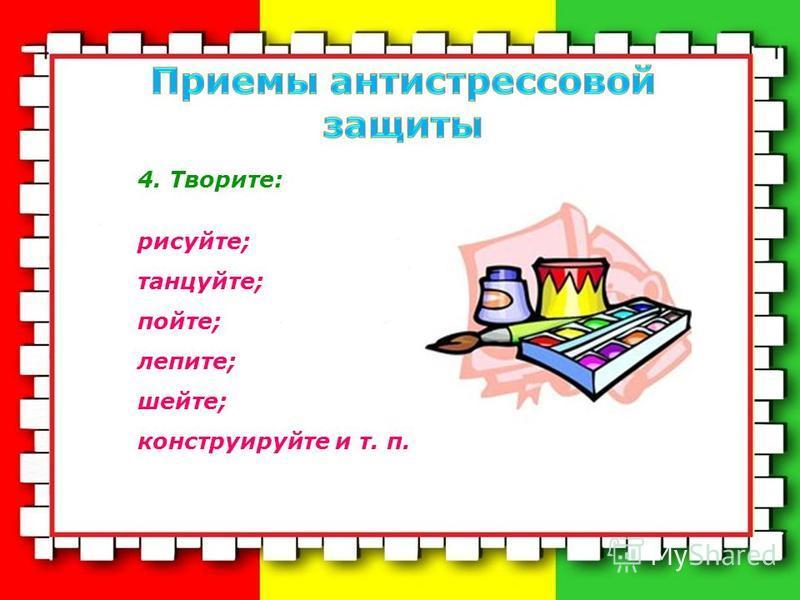 4. Творите: рисуйте; танцуйте; пойте; лепите; шейте; конструируйте и т. п.