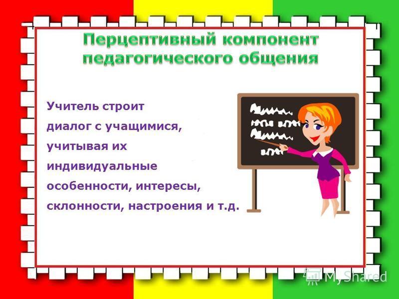 Учитель строит диалог с учащимися, учитывая их индивидуальные особенности, интересы, склонности, настроения и т.д.