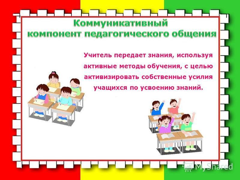 Учитель передает знания, используя активные методы обучения, с целью активизировать собственные усилия учащихся по усвоению знаний.