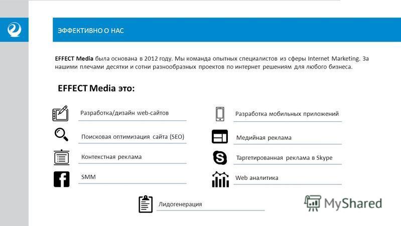 ЭФФЕКТИВНО О НАС EFFECT Media была основана в 2012 году. Мы команда опытных специалистов из сферы Internet Marketing. За нашими плечами десятки и сотни разнообразных проектов по интернет решениям для любого бизнеса. EFFECT Media это: Разработка/дизай