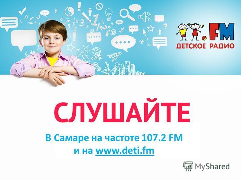 В Самаре на частоте 107.2 FM и на www.deti.fm