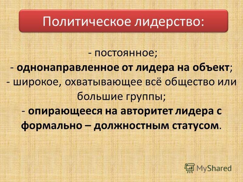 - постоянное; - однонаправленное от лидера на объект; - широкое, охватывающее всё общество или большие группы; - опирающееся на авторитет лидера с формально – должностным статусом. Политическое лидерство: