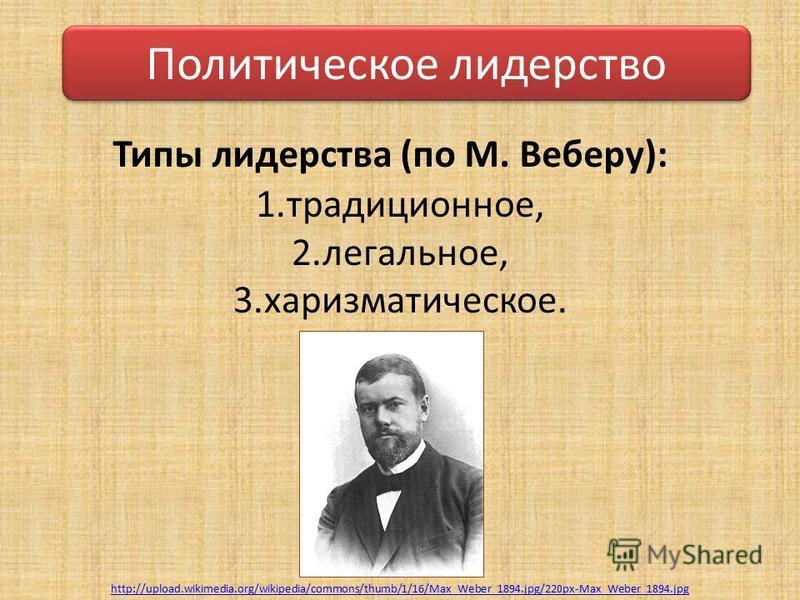 Типы лидерства (по М. Веберу): 1.традиционное, 2.легальное, 3.харизматическое. http://upload.wikimedia.org/wikipedia/commons/thumb/1/16/Max_Weber_1894.jpg/220px-Max_Weber_1894. jpg Политическое лидерство