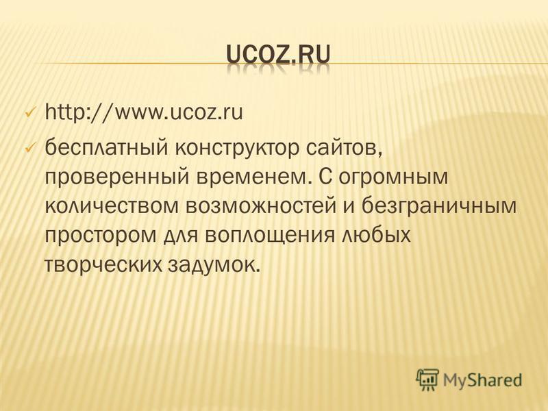 http://www.ucoz.ru бесплатный конструктор сайтов, проверенный временем. С огромным количеством возможностей и безграничным простором для воплощения любых творческих задумок.