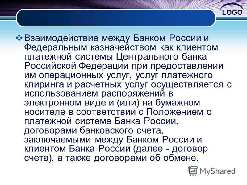 LOGO Взаимодействие между Банком России и Федеральным казначейством как клиентом платежной системы Центрального банка Российской Федерации при предоставлении им операционных услуг, услуг платежного клиринга и расчетных услуг осуществляется с использо