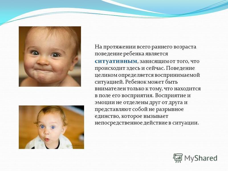 На протяжении всего раннего возраста поведение ребенка является ситуативным, зависящим от того, что происходит здесь и сейчас. Поведение целиком определяется воспринимаемой ситуацией. Ребенок может быть внимателен только к тому, что находится в поле