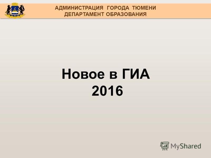 Новое в ГИА 2016 АДМИНИСТРАЦИЯ ГОРОДА ТЮМЕНИ ДЕПАРТАМЕНТ ОБРАЗОВАНИЯ АДМИНИСТРАЦИЯ ГОРОДА ТЮМЕНИ ДЕПАРТАМЕНТ ОБРАЗОВАНИЯ