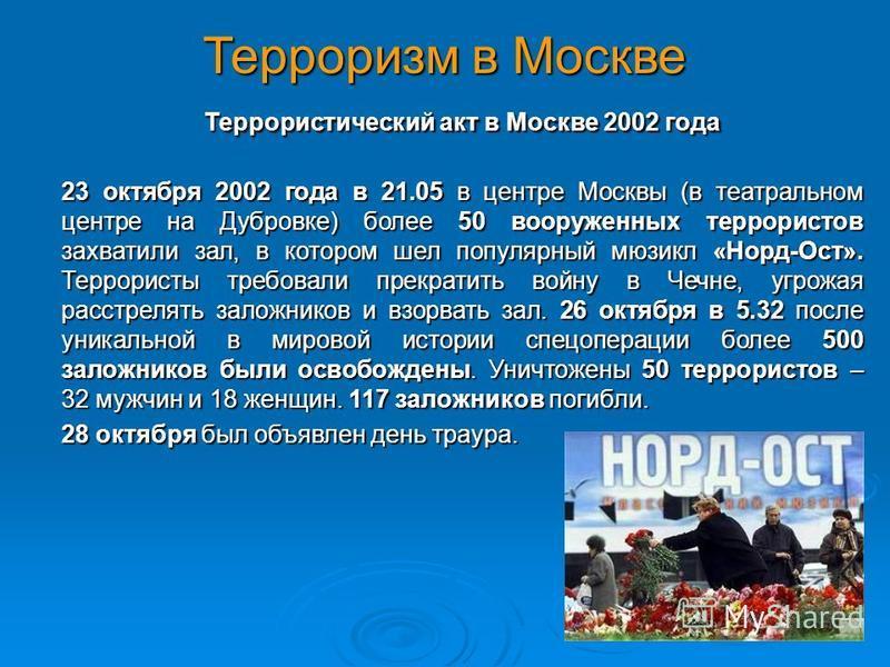 Терроризм в Москве Террористический акт в Москве 2002 года 23 октября 2002 года в 21.05 в центре Москвы (в театральном центре на Дубровке) более 50 вооруженных террористов захватили зал, в котором шел популярный мюзикл «Норд-Ост». Террористы требовал