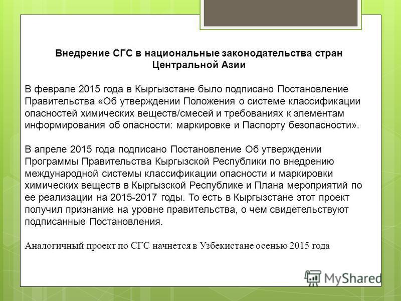 Внедрение СГС в национальные законодательства стран Центральной Азии В феврале 2015 года в Кыргызстане было подписано Постановление Правительства «Об утверждении Положения о системе классификации опасностей химических веществ/смесей и требованиях к э