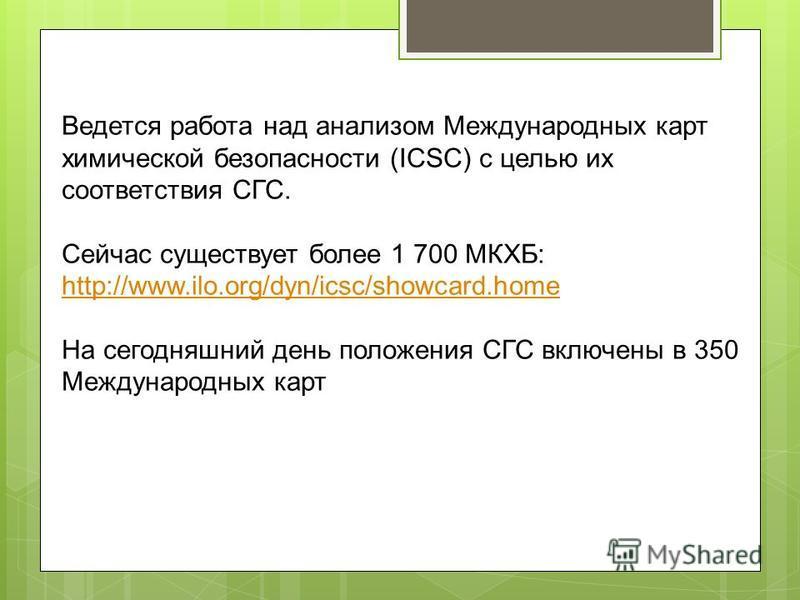 Ведется работа над анализом Международных карт химической безопасности (ICSC) с целью их соответствия СГС. Сейчас существует более 1 700 МКХБ: http://www.ilo.org/dyn/icsc/showcard.home http://www.ilo.org/dyn/icsc/showcard.home На сегодняшний день пол