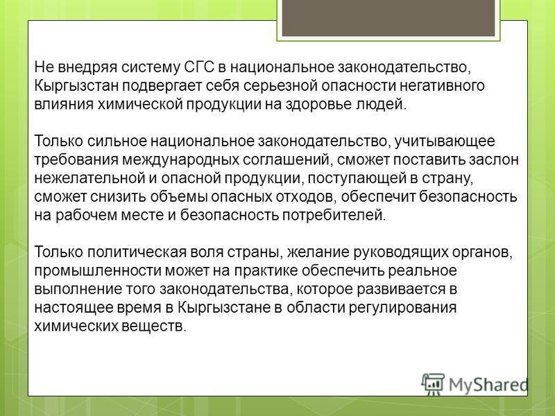 Не внедряя систему СГС в национальное законодательство, Кыргызстан подвергает себя серьезной опасности негативного влияния химической продукции на здоровье людей. Только сильное национальное законодательство, учитывающее требования международных согл