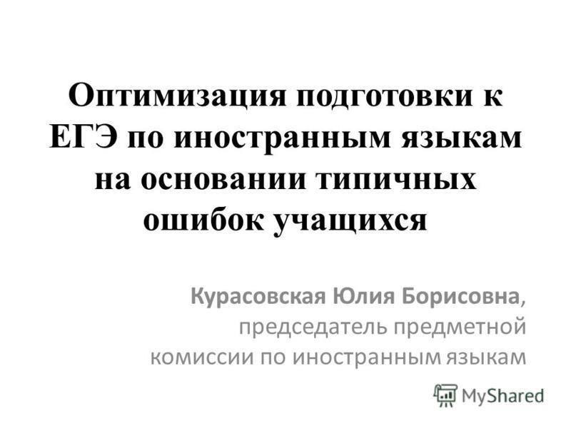 Оптимизация подготовки к ЕГЭ по иностранным языкам на основании типичных ошибок учащихся Курасовская Юлия Борисовна, председатель предметной комиссии по иностранным языкам