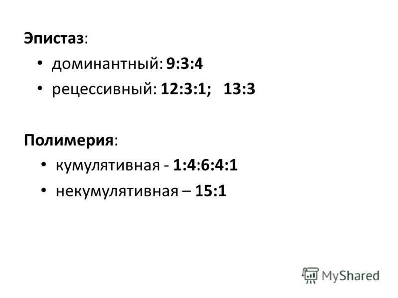 Эпистаз: доминантный: 9:3:4 рецессивный: 12:3:1; 13:3 Полимерия: кумулятивная - 1:4:6:4:1 некумулятивная – 15:1