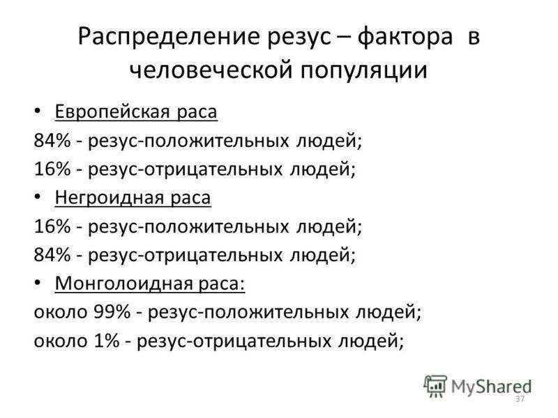 37 Распределение резус – фактора в человеческой популяции Европейская раса 84% - резус-положительных людей; 16% - peзус-отрицательных людей; Негроидная раса 16% - резус-положительных людей; 84% - peзус-отрицательных людей; Монголоидная раса: около 99