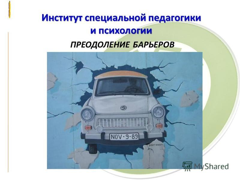 Институт специальной педагогики и психологии ПРЕОДОЛЕНИЕ БАРЬЕРОВ