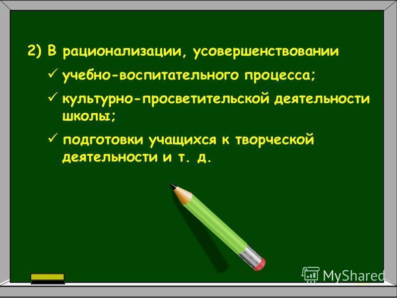2) В рационализации, усовершенствовании учебно-воспитательного процесса; культурно-просветительской деятельности школы; подготовки учащихся к творческой деятельности и т. д.
