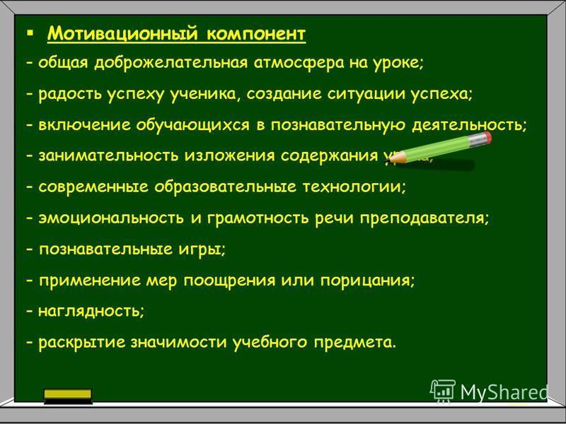 Мотивационный компонент - общая доброжелательная атмосфера на уроке; - радость успеху ученика, создание ситуации успеха; - включение обучающихся в познавательную деятельность; - занимательность изложения содержания урока; - современные образовательны