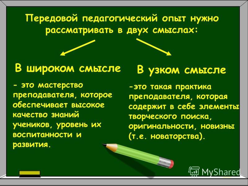 Передовой педагогический опыт нужно рассматривать в двух смыслах: В широком смысле - это мастерство преподавателя, которое обеспечивает высокое качество знаний учеников, уровень их воспитанности и развития. В узком смысле -это такая практика преподав