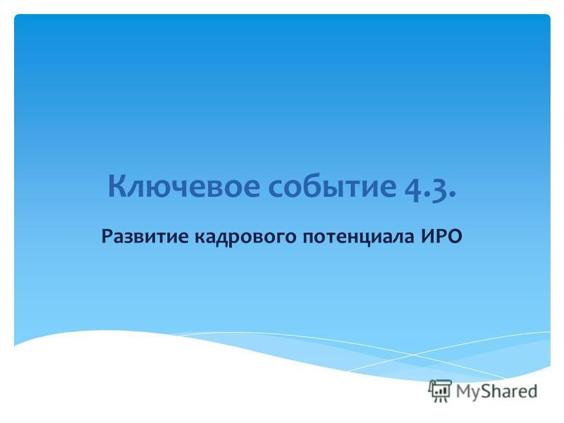 Ключевое событие 4.3. Развитие кадрового потенциала ИРО