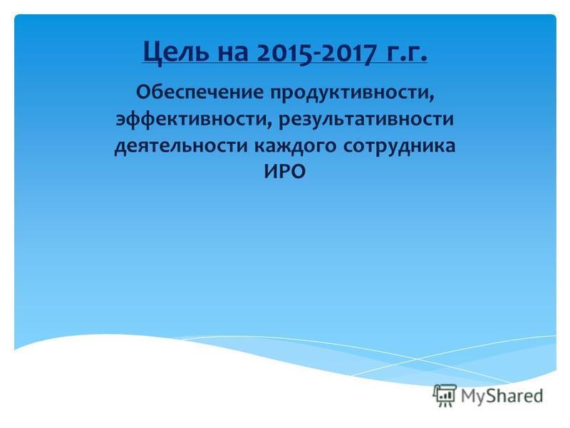 Цель на 2015-2017 г.г. Обеспечение продуктивности, эффективности, результативности деятельности каждого сотрудника ИРО
