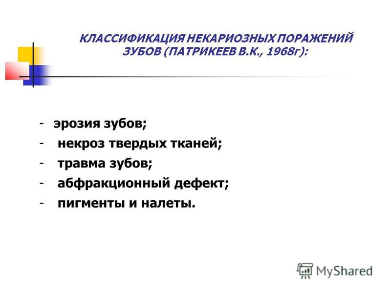 -эрозия зубов; - некроз твердых тканей; - травма зубов; - абфракционный дефект; - пигменты и налеты. КЛАССИФИКАЦИЯ НЕКАРИОЗНЫХ ПОРАЖЕНИЙ ЗУБОВ (ПАТРИКЕЕВ В.К., 1968 г):
