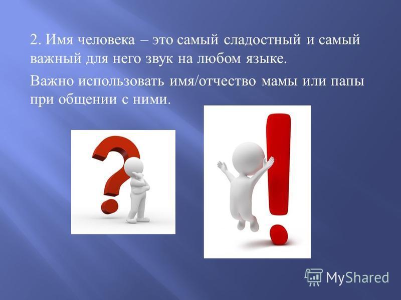 2. Имя человека – это самый сладостный и самый важный для него звук на любом языке. Важно использовать имя / отчество мамы или папы при общении с ними.