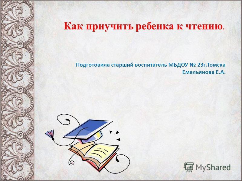 Как приучить ребенка к чтению. Подготовила старший воспитатель МБДОУ 23 г.Томска Емельянова Е.А.