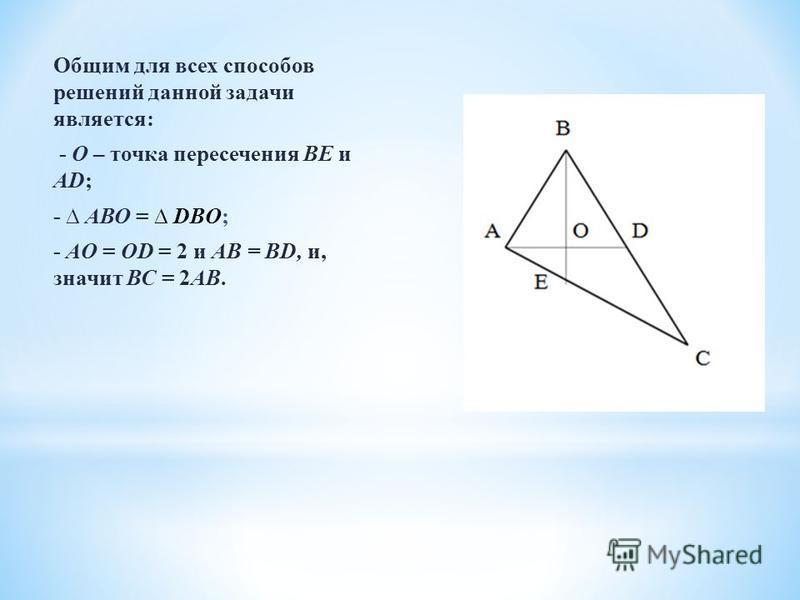 Общим для всех способов решений данной задачи является: - О – точка пересечения ВЕ и AD; - АВО = DBO; - AO = OD = 2 и AB = BD, и, значит ВС = 2АВ.