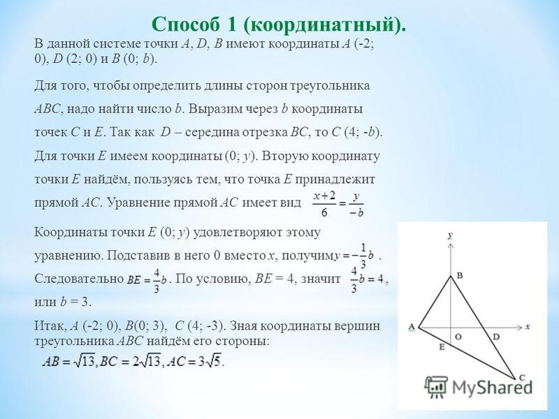 Способ 1 (координатный). В данной системе точки А, D, В имеют координаты А (-2; 0), D (2; 0) и B (0; b). Для того, чтобы определить длины сторон треугольника АВС, надо найти число b. Выразим через b координаты точек С и Е. Так как D – середина отрезк