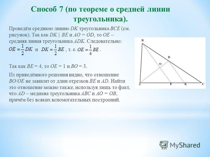 Способ 7 (по теореме о средней линии треугольника). Проведём среднюю линию DK треугольника ВСЕ (см. рисунок). Так как DK || BE и АО = OD, то ОЕ – средняя линия треугольника ADK. Следовательно: и, т. е.. Так как ВЕ = 4, то ОЕ = 1 и ВО = 3. Из приведён