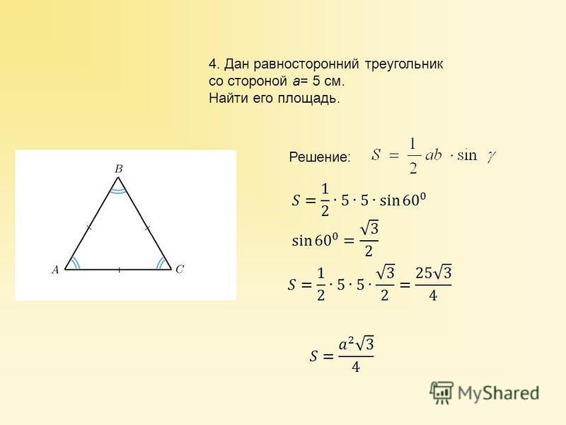 4. Дан равносторонний треугольник со стороной a= 5 см. Найти его площадь. Решение: