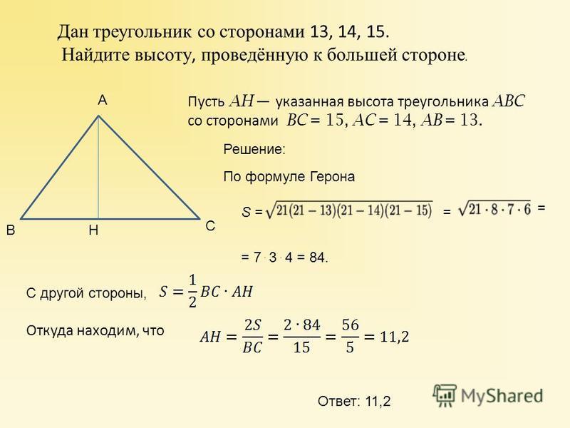 Дан треугольник со сторонами 13, 14, 15. Найдите высоту, проведённую к большей стороне. Пусть AH указанная высота треугольника ABC со сторонами BC = 15, AC = 14, AB = 13. А В С Н По формуле Герона S = = = 7. 3. 4 = 84. = С другой стороны, Откуда нахо