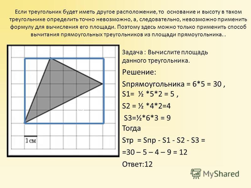 Задача : Вычислите площадь данного треугольника. Решение: Sпрямоугольника = 6*5 = 30, S1= ½ *5*2 = 5, S2 = ½ *4*2=4 S3=½*6*3 = 9 Тогда Sтр = Sпр - S1 - S2 - S3 = =30 – 5 – 4 – 9 = 12 Ответ:12 Если треугольник будет иметь другое расположение, то основ
