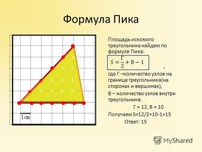 Площадь искомого треугольника найдем по формуле Пика:, где Г –количество узлов на границе треугольника(на сторонах и вершинах), В – количество узлов внутри треугольника. Г = 12, В = 10 Получаем S=12/2+10-1=15 Ответ: 15 Формула Пика о о о оо о о о о о