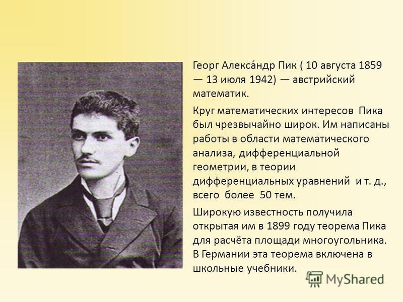 Георг Алекса́ндр Пик ( 10 августа 1859 13 июля 1942) австрийский математик. Круг математических интересов Пика был чрезвычайно широк. Им написаны работы в области математического анализа, дифференциальной геометрии, в теории дифференциальных уравнени