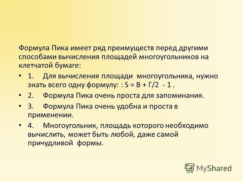 Формула Пика имеет ряд преимуществ перед другими способами вычисления площадей многоугольников на клетчатой бумаге: 1. Для вычисления площади многоугольника, нужно знать всего одну формулу: : S = В + Г/2 - 1. 2. Формула Пика очень проста для запомина
