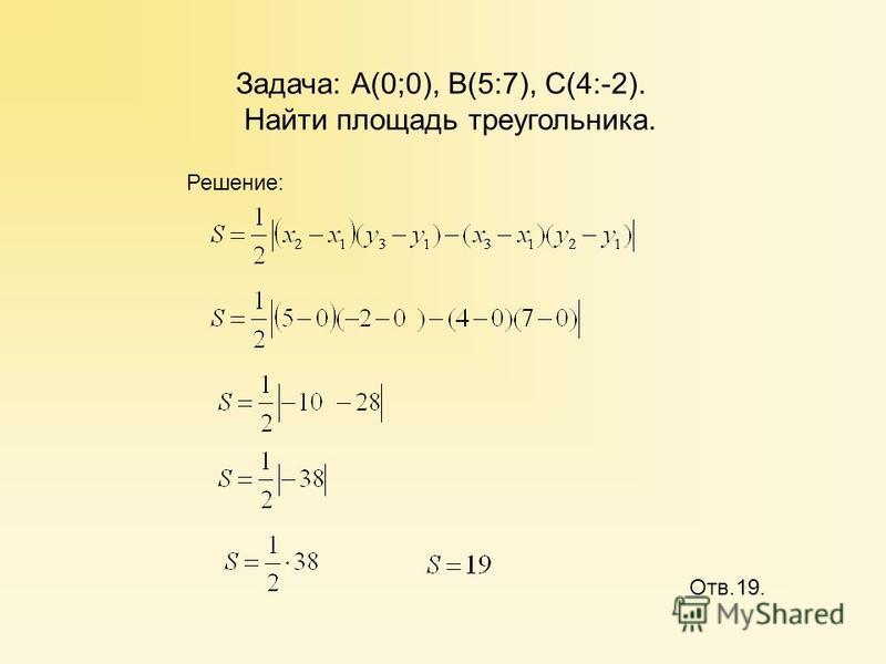 Задача: А(0;0), В(5:7), С(4:-2). Найти площадь треугольника. Отв.19. Решение: