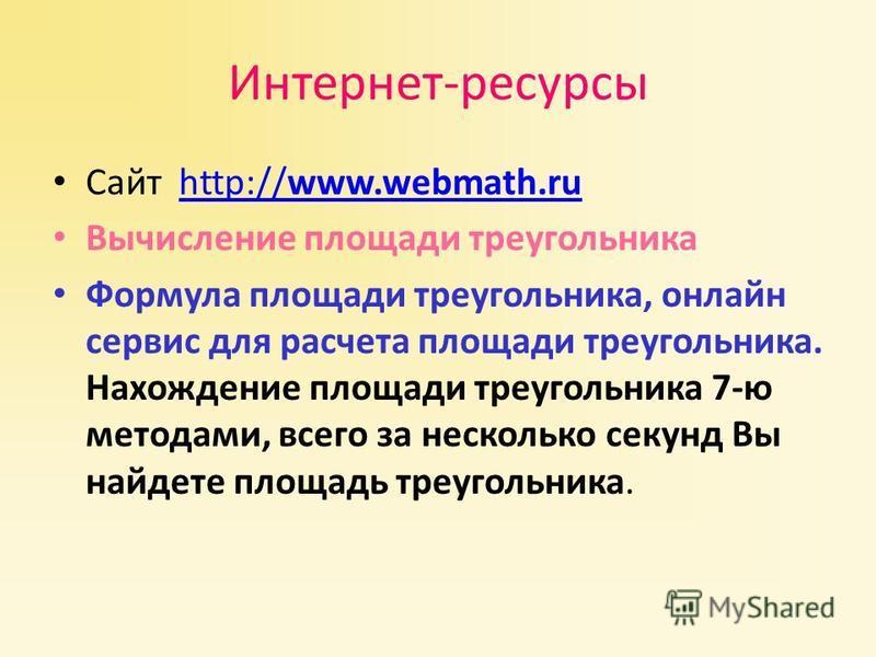 Интернет-ресурсы Сайт http://www.webmath.ruhttp://www.webmath.ru Вычисление площади треугольника Формула площади треугольника, онлайн сервис для расчета площади треугольника. Нахождение площади треугольника 7-ю методами, всего за несколько секунд Вы