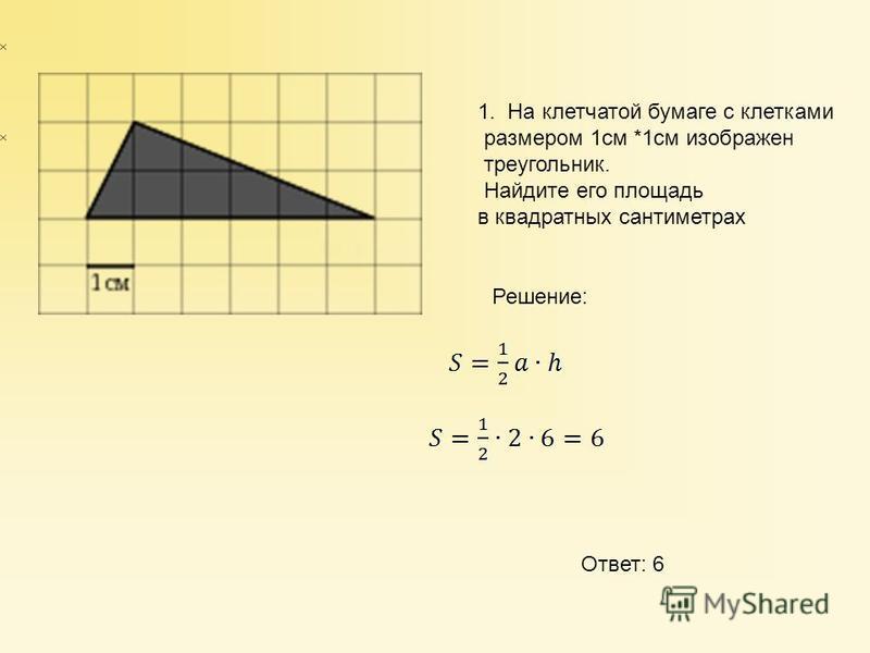1. На клетчатой бумаге с клетками размером 1 см *1 см изображен треугольник. Найдите его площадь в квадратных сантиметрах Решение: Ответ: 6