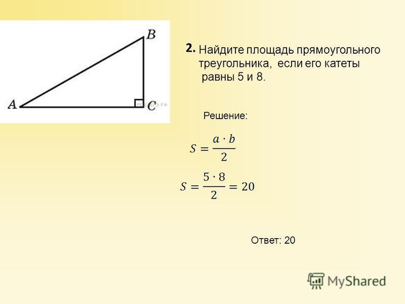 2. Найдите площадь прямоугольного треугольника, если его катеты равны 5 и 8. Решение: Ответ: 20