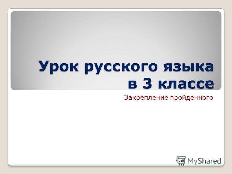 Урок русского языка в 3 классе Закрепление пройденного