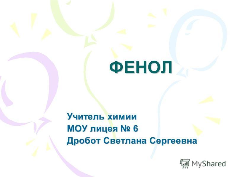 ФЕНОЛ Учитель химии МОУ лицея 6 Дробот Светлана Сергеевна