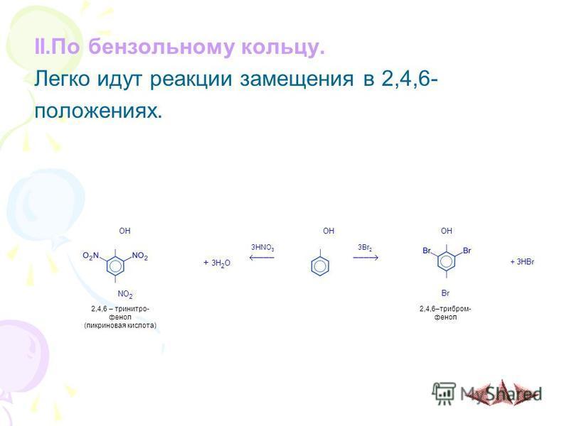 II.По бензольному кольцу. Легко идут реакции замещения в 2,4,6- положениях. OH + 3H 2 O 3HNO 3 ––– 3Br 2 ––– + 3HBr NO 2 Br 2,4,6 – тринитрофенол (пикриновая кислота) 2,4,6–трибром- фенол