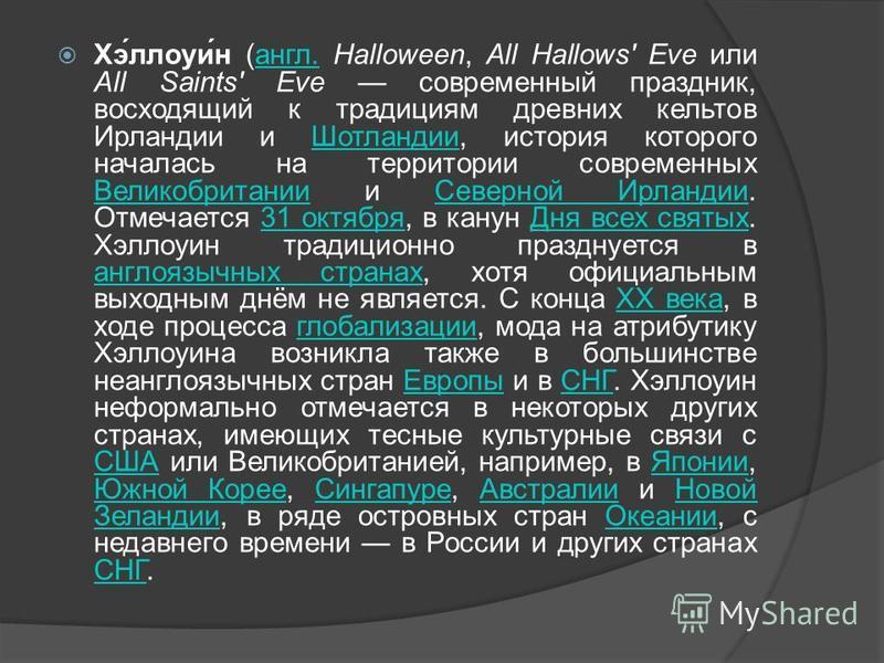 Хэ́лоухи́н (англ. Halloween, All Hallows' Eve или All Saints' Eve современный праздник, восходящий к традициям древних кельтов Ирландии и Шотландии, история которого началась на территории современных Великобритании и Северной Ирландии. Отмечается 31