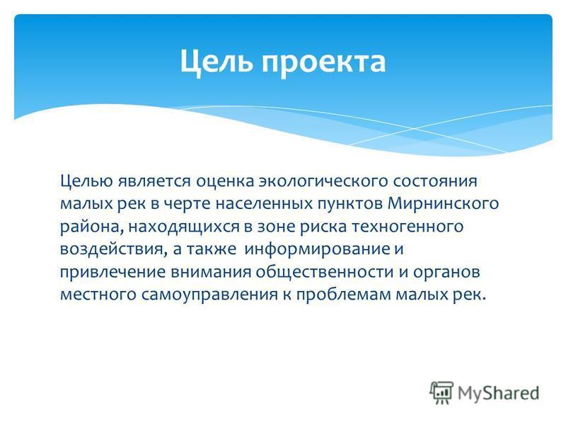 Целью является оценка экологического состояния малых рек в черте населенных пунктов Мирнинского района, находящихся в зоне риска техногенного воздействия, а также информирование и привлечение внимания общественности и органов местного самоуправления