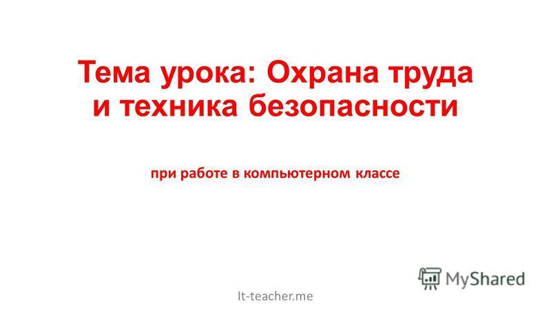 Тема урока: Охрана труда и техника безопасности при работе в компьютерном классе It-teacher.me