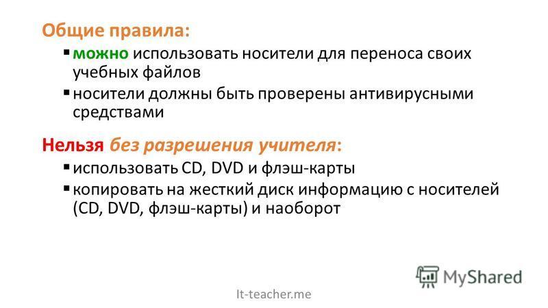 Общие правила: можно использовать носители для переноса своих учебных файлов носители должны быть проверены антивирусными средствами Нельзя без разрешения учителя: использовать CD, DVD и флэш-карты копировать на жесткий диск информацию с носителей (C